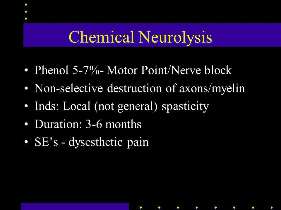 Chemical Neurolysis Phenol 5-7%- Motor Point/Nerve block Non-selective destruction of axons/myelin Inds: Local (not general) spasticity Duration: 3-6 months SE's - dysesthetic pain