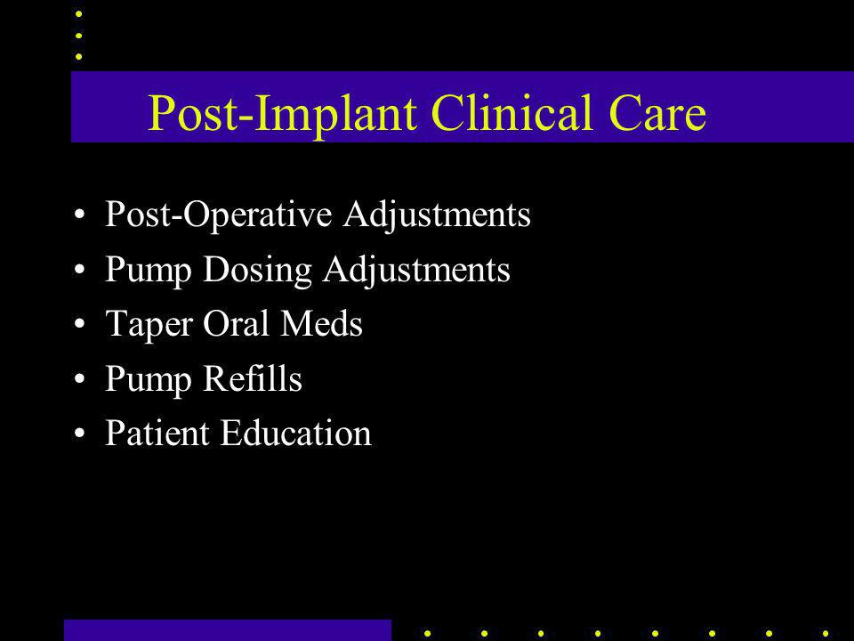 Post-Implant Clinical Care Post-Operative Adjustments Pump Dosing Adjustments Taper Oral Meds Pump Refills Patient Education