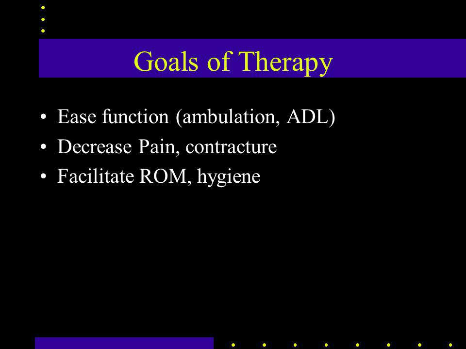 Goals of Therapy Ease function (ambulation, ADL) Decrease Pain, contracture Facilitate ROM, hygiene