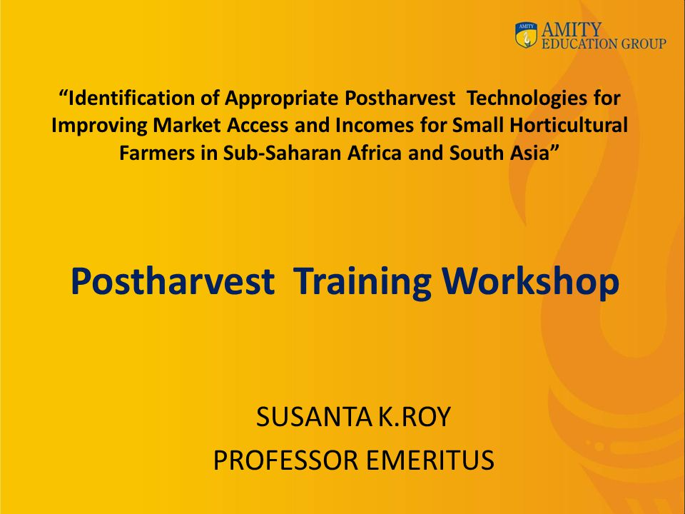Postharvest Training Workshop SUSANTA K.ROY PROFESSOR EMERITUS Identification of Appropriate Postharvest Technologies for Improving Market Access and Incomes for Small Horticultural Farmers in Sub-Saharan Africa and South Asia