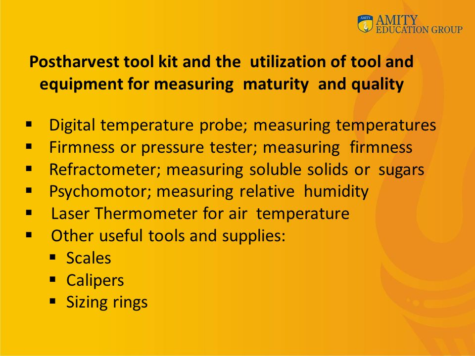 Postharvest tool kit and the utilization of tool and equipment for measuring maturity and quality  Digital temperature probe; measuring temperatures  Firmness or pressure tester; measuring firmness  Refractometer; measuring soluble solids or sugars  Psychomotor; measuring relative humidity  Laser Thermometer for air temperature  Other useful tools and supplies:  Scales  Calipers  Sizing rings