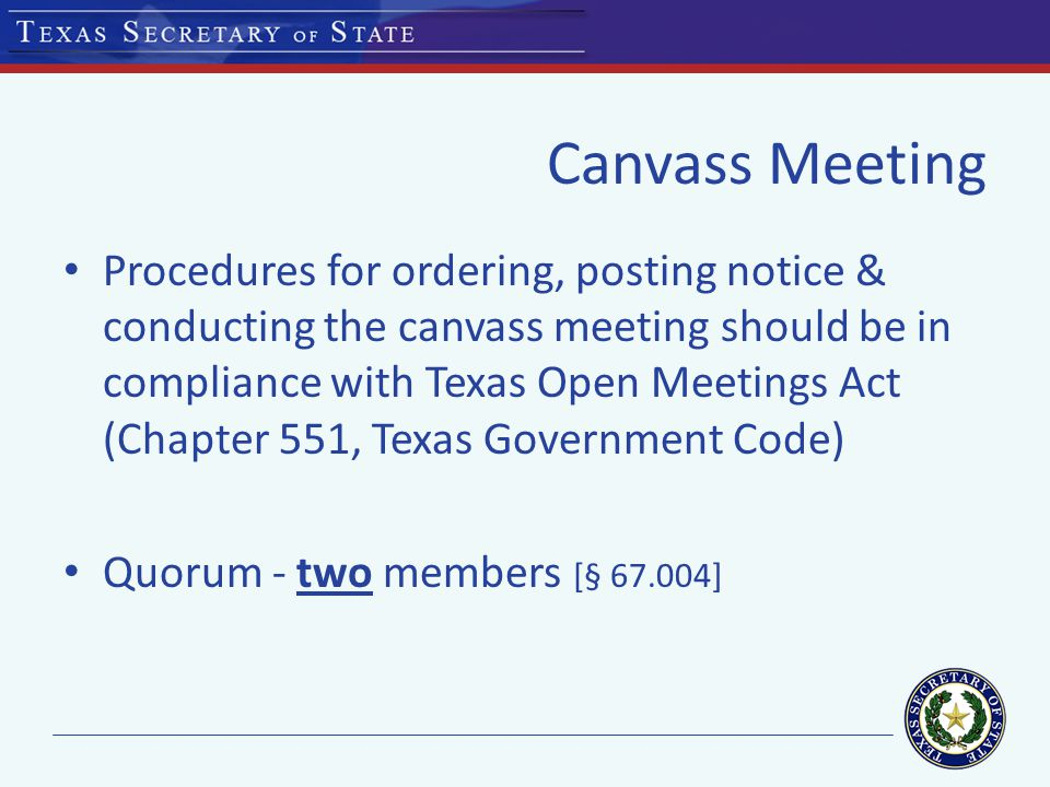 Canvass Meeting Procedures for ordering, posting notice & conducting the canvass meeting should be in compliance with Texas Open Meetings Act (Chapter 551, Texas Government Code) Quorum - two members [§ 67.004]