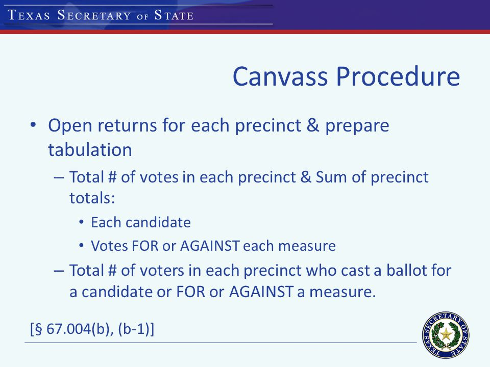 Canvass Procedure Open returns for each precinct & prepare tabulation – Total # of votes in each precinct & Sum of precinct totals: Each candidate Votes FOR or AGAINST each measure – Total # of voters in each precinct who cast a ballot for a candidate or FOR or AGAINST a measure.