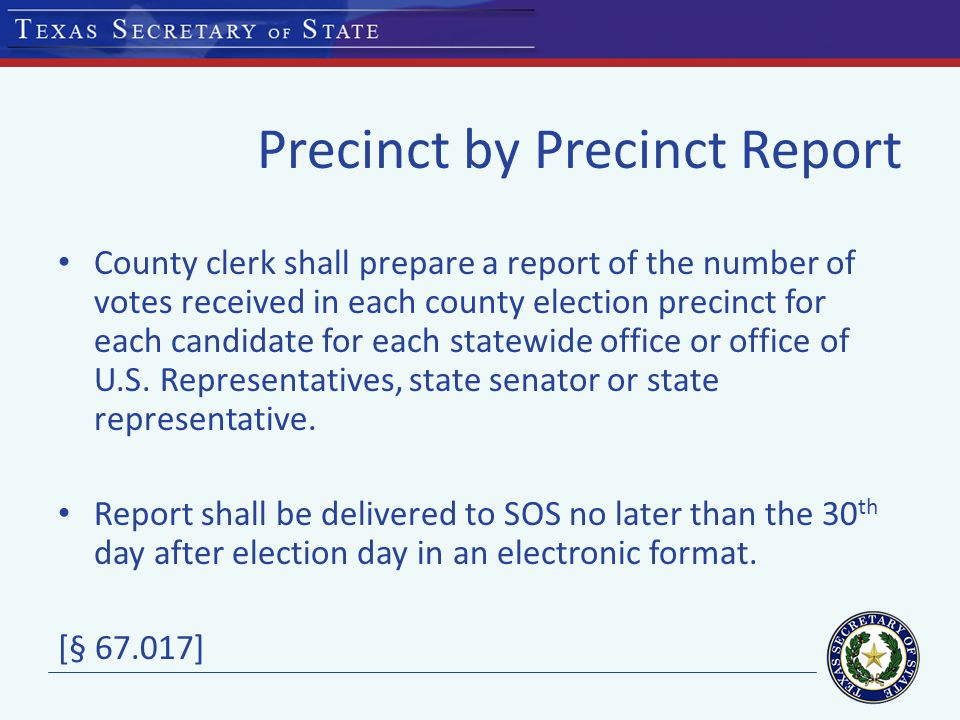 Precinct by Precinct Report County clerk shall prepare a report of the number of votes received in each county election precinct for each candidate for each statewide office or office of U.S.