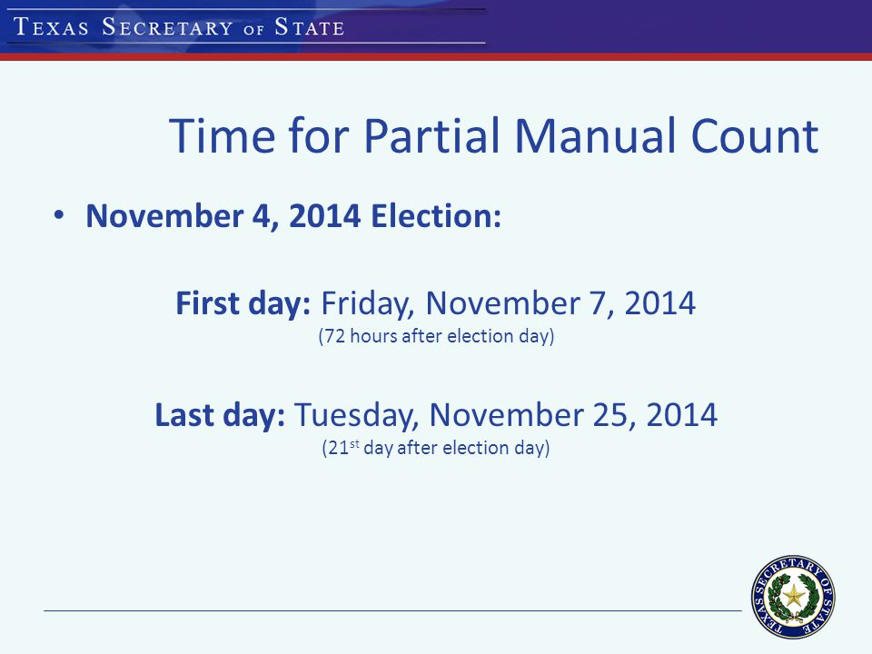 Time for Partial Manual Count November 4, 2014 Election: First day: Friday, November 7, 2014 (72 hours after election day) Last day: Tuesday, November 25, 2014 (21 st day after election day)
