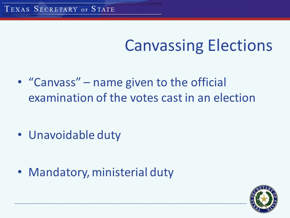 Canvassing Elections Canvass – name given to the official examination of the votes cast in an election Unavoidable duty Mandatory, ministerial duty