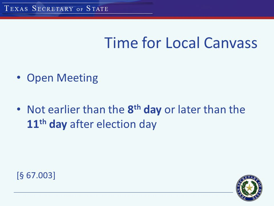 Time for Local Canvass Open Meeting Not earlier than the 8 th day or later than the 11 th day after election day [§ 67.003]
