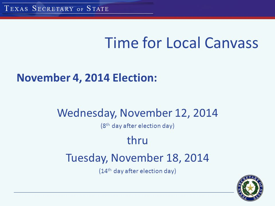 Time for Local Canvass November 4, 2014 Election: Wednesday, November 12, 2014 (8 th day after election day) thru Tuesday, November 18, 2014 (14 th day after election day)