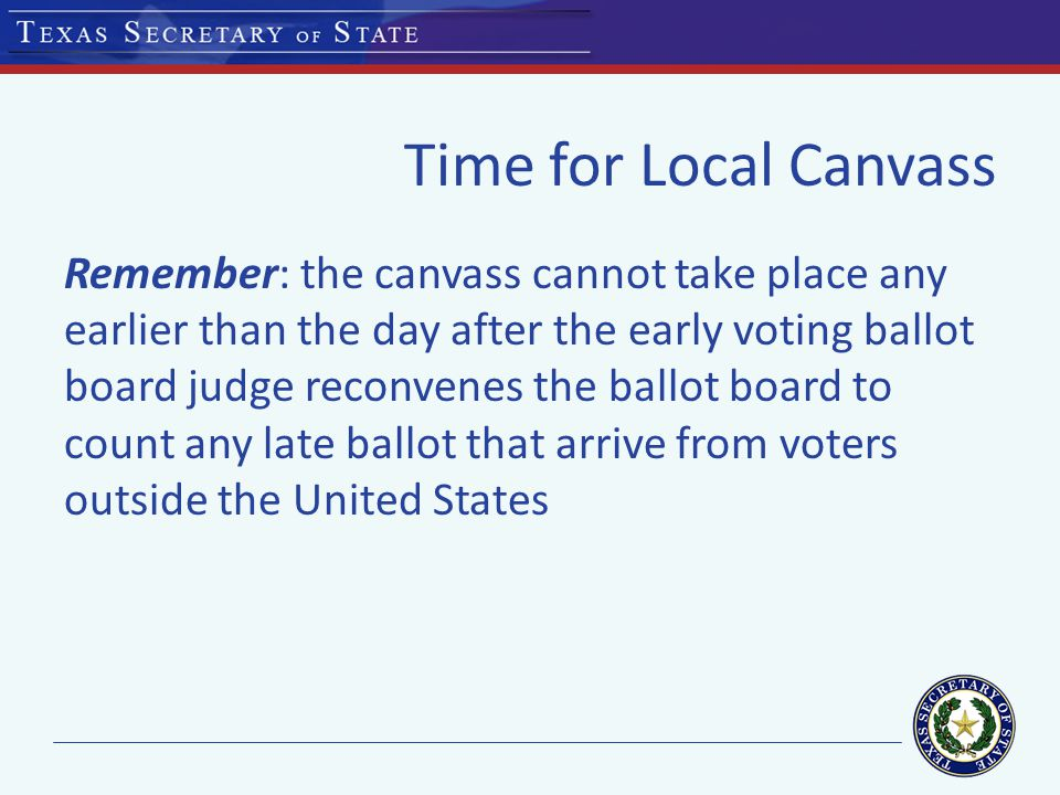 Time for Local Canvass Remember: the canvass cannot take place any earlier than the day after the early voting ballot board judge reconvenes the ballot board to count any late ballot that arrive from voters outside the United States