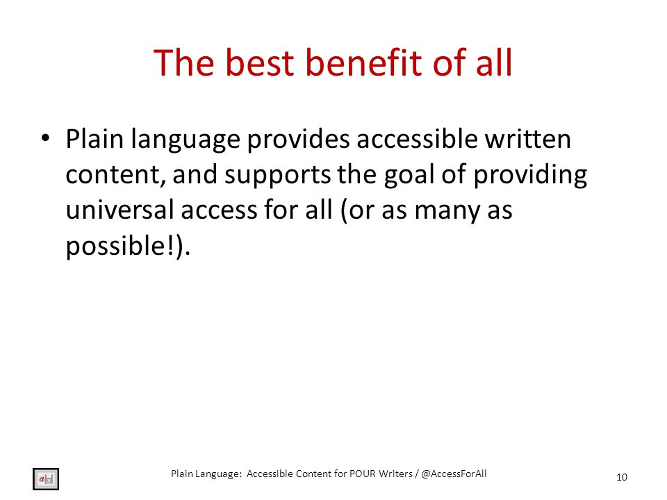 The best benefit of all Plain language provides accessible written content, and supports the goal of providing universal access for all (or as many as possible!).
