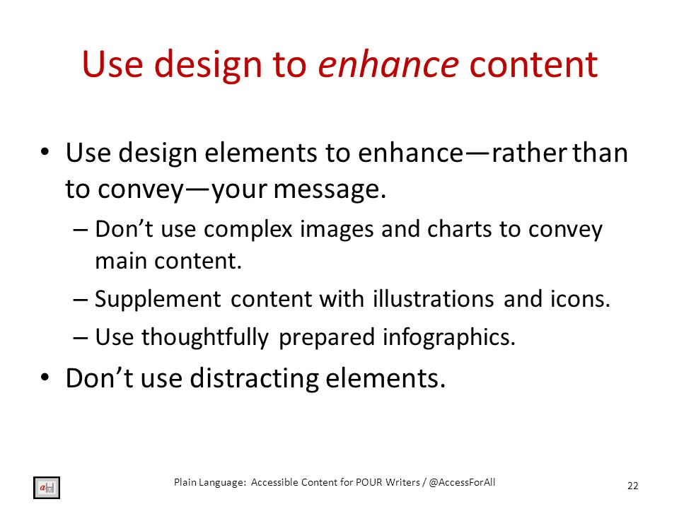 Use design to enhance content Use design elements to enhance—rather than to convey—your message.