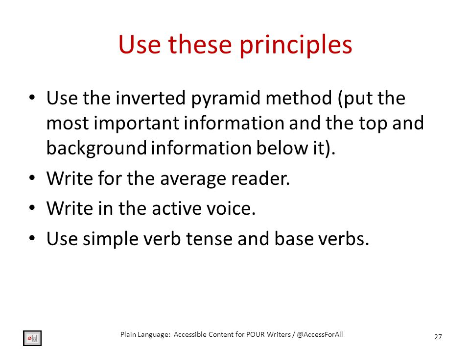 Use these principles 27 Use the inverted pyramid method (put the most important information and the top and background information below it).