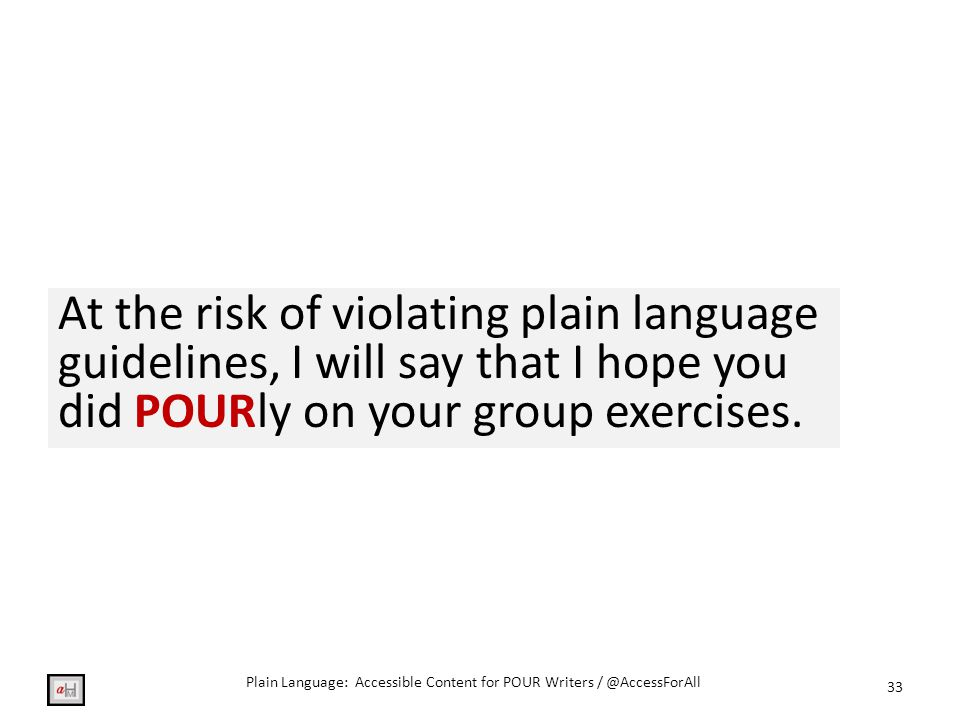 At the risk of violating plain language guidelines, I will say that I hope you did POURly on your group exercises.