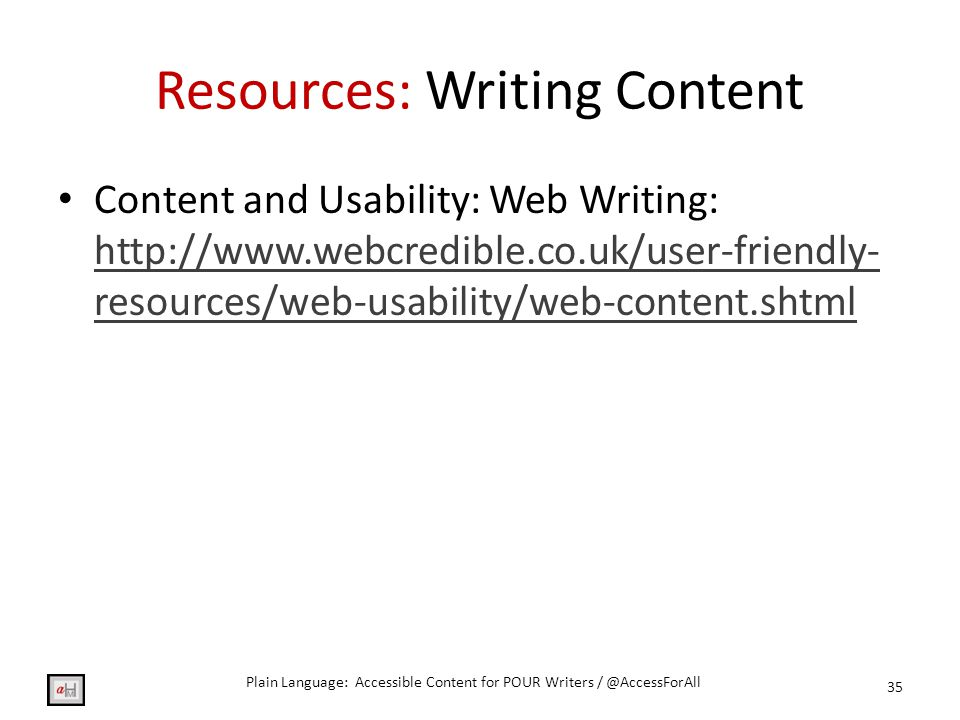 Resources: Writing Content Content and Usability: Web Writing: http://www.webcredible.co.uk/user-friendly- resources/web-usability/web-content.shtml http://www.webcredible.co.uk/user-friendly- resources/web-usability/web-content.shtml 35 Plain Language: Accessible Content for POUR Writers / @AccessForAll