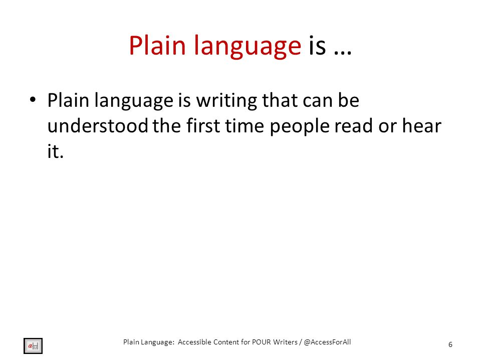Plain language is … Plain language is writing that can be understood the first time people read or hear it.
