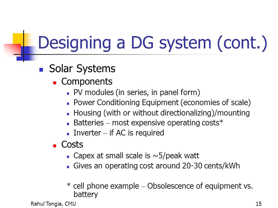 Rahul Tongia, CMU15 Designing a DG system (cont.) Solar Systems Components PV modules (in series, in panel form) Power Conditioning Equipment (economies of scale) Housing (with or without directionalizing)/mounting Batteries – most expensive operating costs* Inverter – if AC is required Costs Capex at small scale is ~5/peak watt Gives an operating cost around 20-30 cents/kWh * cell phone example – Obsolescence of equipment vs.
