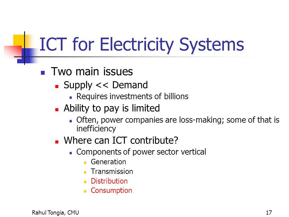 Rahul Tongia, CMU17 ICT for Electricity Systems Two main issues Supply << Demand Requires investments of billions Ability to pay is limited Often, power companies are loss-making; some of that is inefficiency Where can ICT contribute.