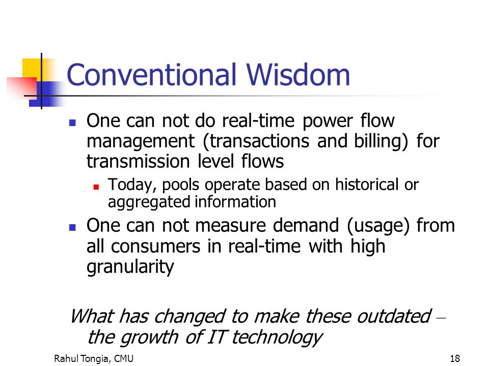Rahul Tongia, CMU18 Conventional Wisdom One can not do real-time power flow management (transactions and billing) for transmission level flows Today, pools operate based on historical or aggregated information One can not measure demand (usage) from all consumers in real-time with high granularity What has changed to make these outdated – the growth of IT technology