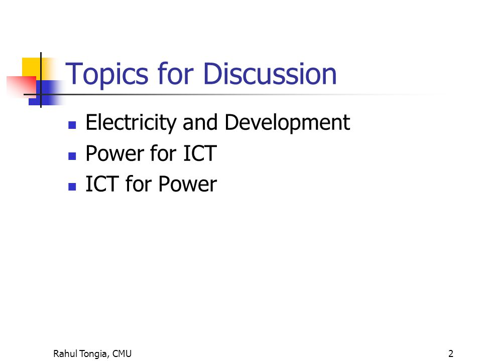 Rahul Tongia, CMU2 Topics for Discussion Electricity and Development Power for ICT ICT for Power