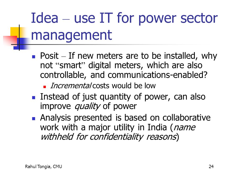 Rahul Tongia, CMU24 Idea – use IT for power sector management Posit – If new meters are to be installed, why not smart digital meters, which are also controllable, and communications-enabled.
