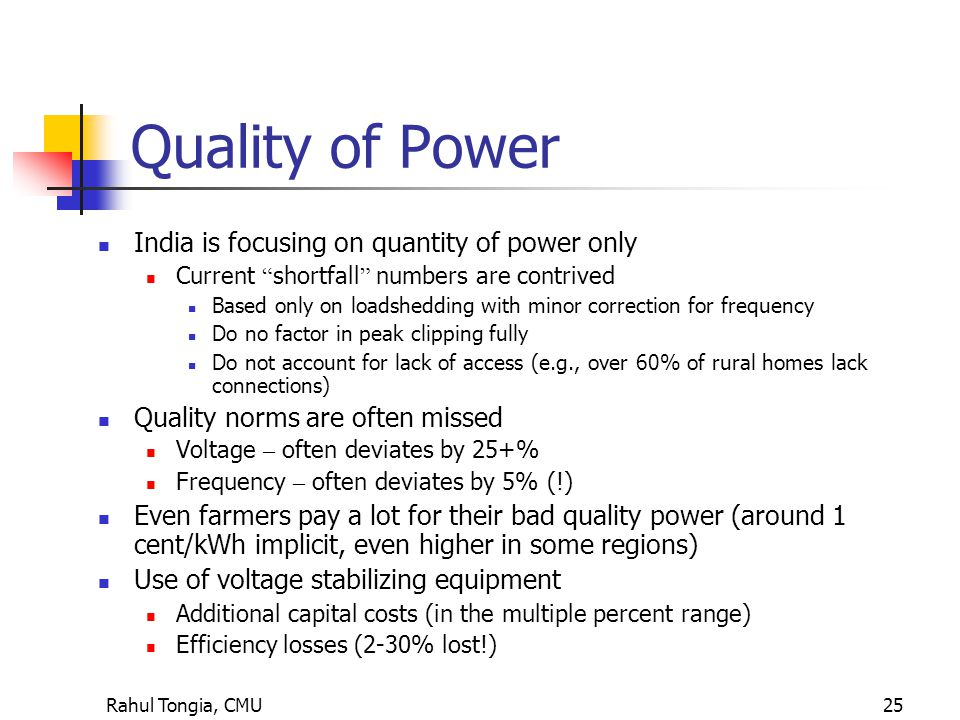 Rahul Tongia, CMU25 Quality of Power India is focusing on quantity of power only Current shortfall numbers are contrived Based only on loadshedding with minor correction for frequency Do no factor in peak clipping fully Do not account for lack of access (e.g., over 60% of rural homes lack connections) Quality norms are often missed Voltage – often deviates by 25+% Frequency – often deviates by 5% (!) Even farmers pay a lot for their bad quality power (around 1 cent/kWh implicit, even higher in some regions) Use of voltage stabilizing equipment Additional capital costs (in the multiple percent range) Efficiency losses (2-30% lost!)