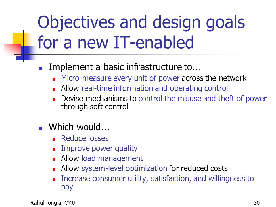 Rahul Tongia, CMU30 Objectives and design goals for a new IT-enabled Implement a basic infrastructure to … Micro-measure every unit of power across the network Allow real-time information and operating control Devise mechanisms to control the misuse and theft of power through soft control Which would … Reduce losses Improve power quality Allow load management Allow system-level optimization for reduced costs Increase consumer utility, satisfaction, and willingness to pay
