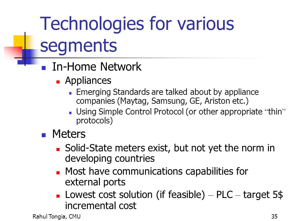 Rahul Tongia, CMU35 Technologies for various segments In-Home Network Appliances Emerging Standards are talked about by appliance companies (Maytag, Samsung, GE, Ariston etc.) Using Simple Control Protocol (or other appropriate thin protocols) Meters Solid-State meters exist, but not yet the norm in developing countries Most have communications capabilities for external ports Lowest cost solution (if feasible) – PLC – target 5$ incremental cost