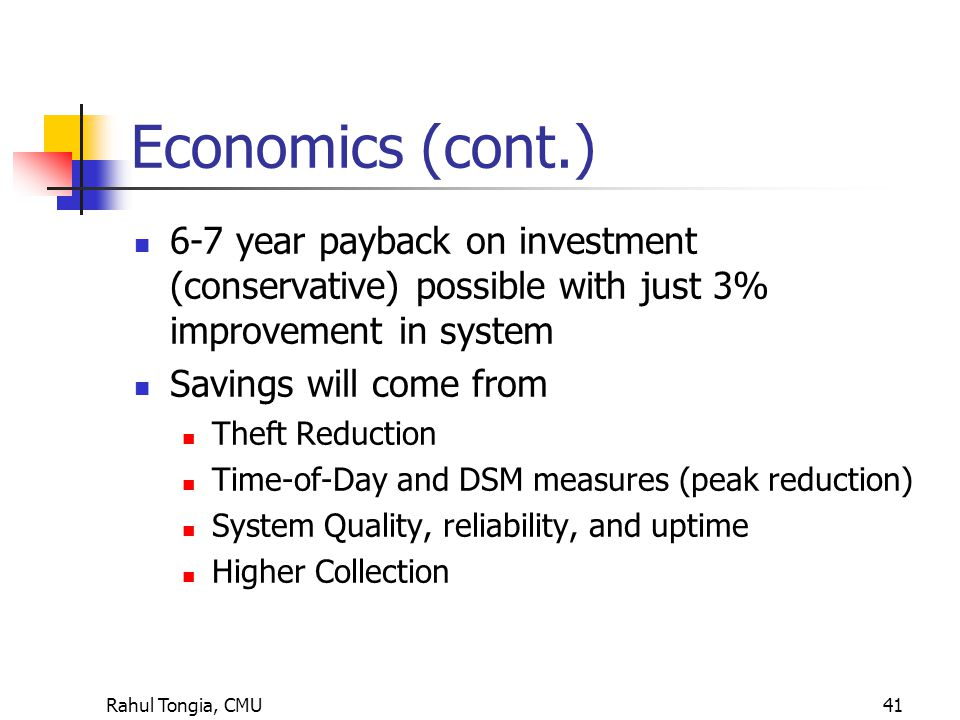 Rahul Tongia, CMU41 Economics (cont.) 6-7 year payback on investment (conservative) possible with just 3% improvement in system Savings will come from Theft Reduction Time-of-Day and DSM measures (peak reduction) System Quality, reliability, and uptime Higher Collection