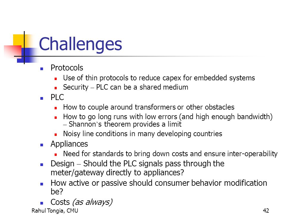 Rahul Tongia, CMU42 Challenges Protocols Use of thin protocols to reduce capex for embedded systems Security – PLC can be a shared medium PLC How to couple around transformers or other obstacles How to go long runs with low errors (and high enough bandwidth) – Shannon ' s theorem provides a limit Noisy line conditions in many developing countries Appliances Need for standards to bring down costs and ensure inter-operability Design – Should the PLC signals pass through the meter/gateway directly to appliances.