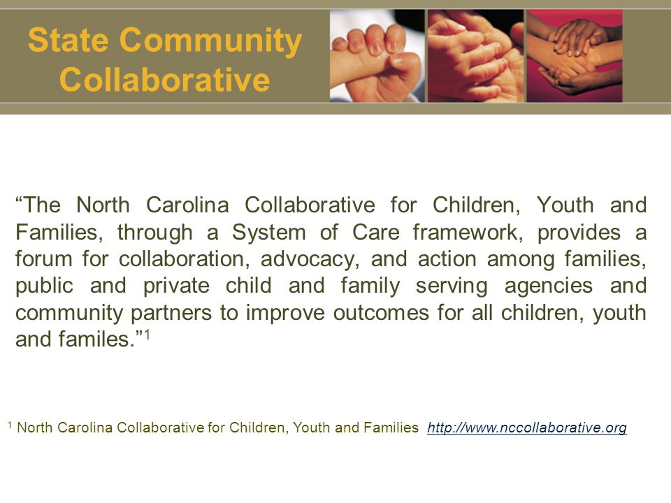 State Community Collaborative The North Carolina Collaborative for Children, Youth and Families, through a System of Care framework, provides a forum for collaboration, advocacy, and action among families, public and private child and family serving agencies and community partners to improve outcomes for all children, youth and familes. 1 1 North Carolina Collaborative for Children, Youth and Families http://www.nccollaborative.org