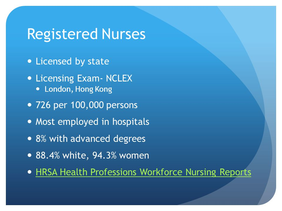 Registered Nurses Licensed by state Licensing Exam- NCLEX London, Hong Kong 726 per 100,000 persons Most employed in hospitals 8% with advanced degrees 88.4% white, 94.3% women HRSA Health Professions Workforce Nursing Reports