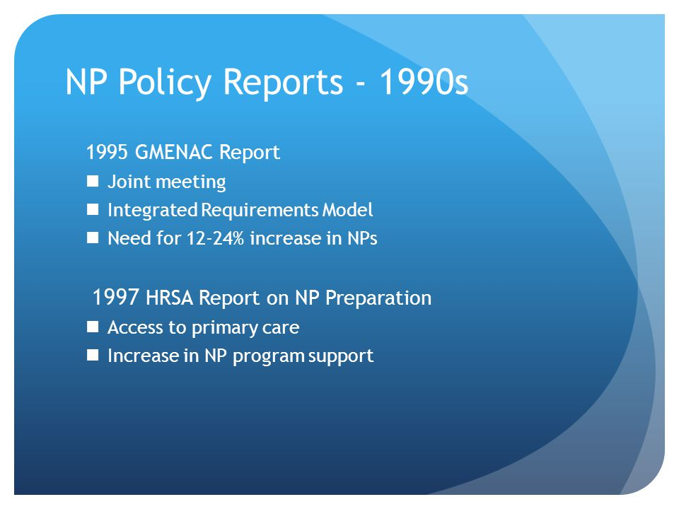 NP Policy Reports - 1990s 1995 GMENAC Report Joint meeting Integrated Requirements Model Need for 12-24% increase in NPs 1997 HRSA Report on NP Preparation Access to primary care Increase in NP program support