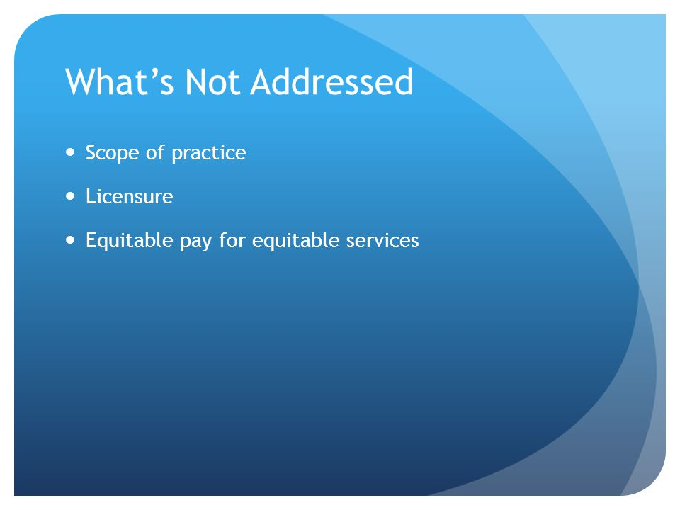 What's Not Addressed Scope of practice Licensure Equitable pay for equitable services