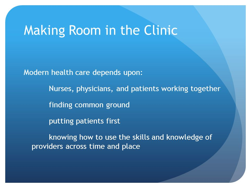 Making Room in the Clinic Modern health care depends upon: Nurses, physicians, and patients working together finding common ground putting patients first knowing how to use the skills and knowledge of providers across time and place