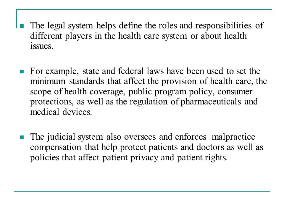 The legal system helps define the roles and responsibilities of different players in the health care system or about health issues.