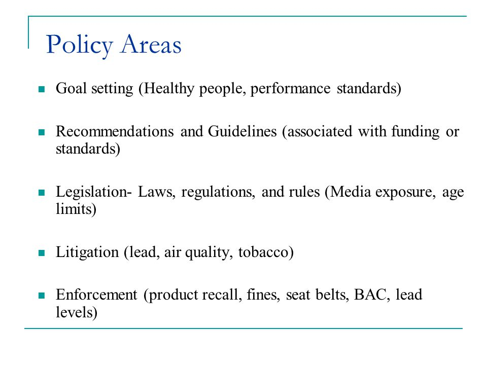 Policy Areas Goal setting (Healthy people, performance standards) Recommendations and Guidelines (associated with funding or standards) Legislation- Laws, regulations, and rules (Media exposure, age limits) Litigation (lead, air quality, tobacco) Enforcement (product recall, fines, seat belts, BAC, lead levels)