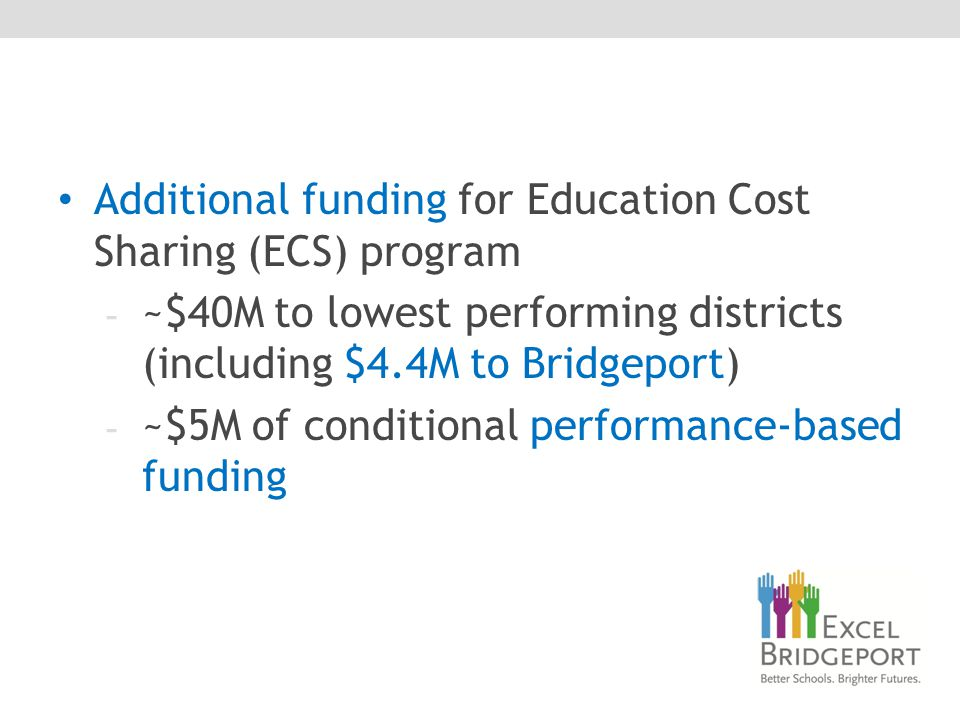 Additional funding for Education Cost Sharing (ECS) program - ~$40M to lowest performing districts (including $4.4M to Bridgeport) - ~$5M of conditional performance-based funding