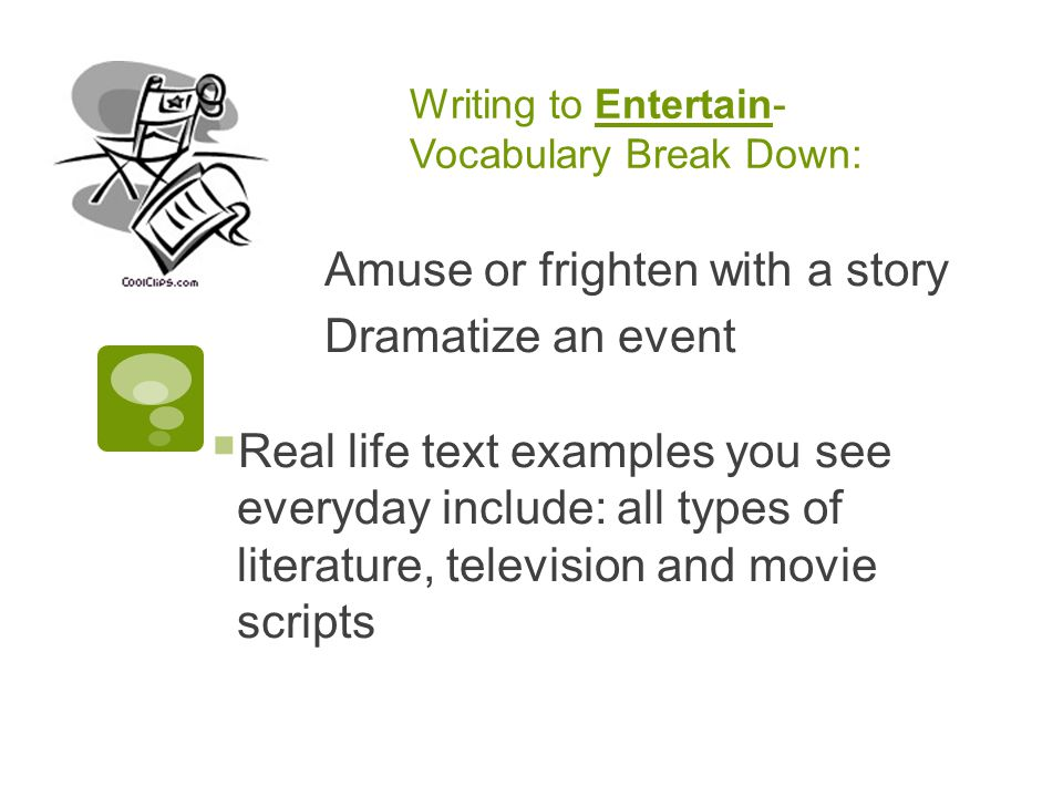 Writing to Entertain- Vocabulary Break Down: Amuse or frighten with a story Dramatize an event  Real life text examples you see everyday include: all types of literature, television and movie scripts
