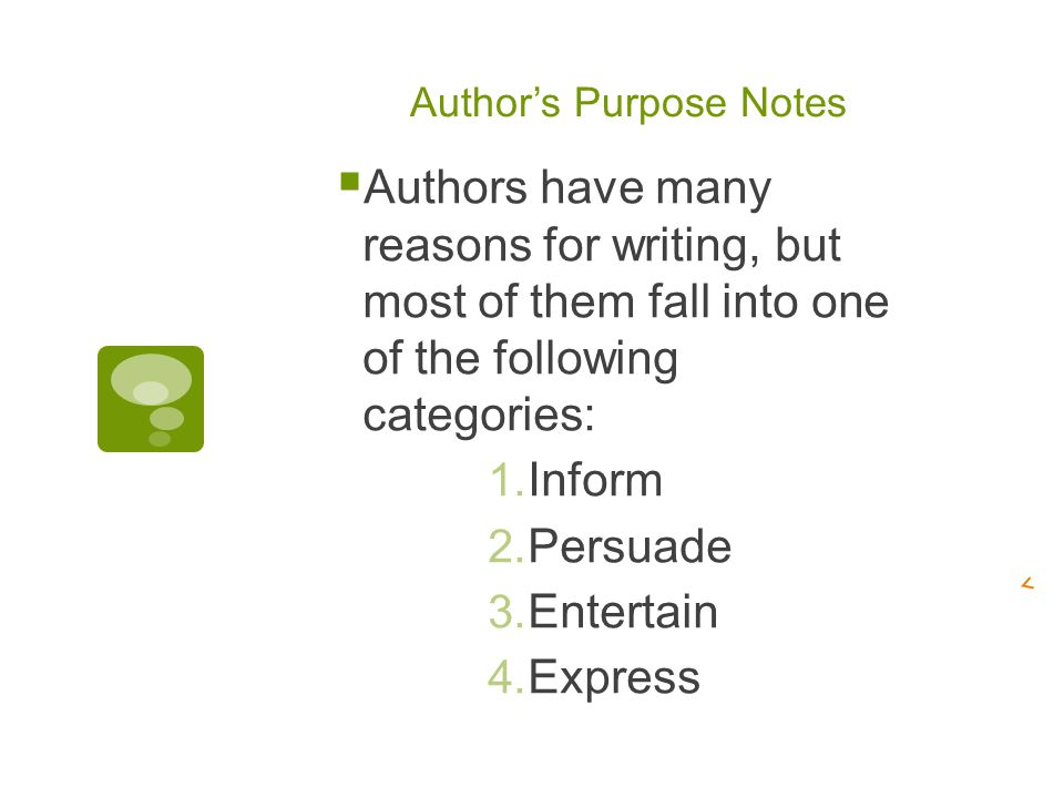 Author's Purpose Notes  Authors have many reasons for writing, but most of them fall into one of the following categories: 1.
