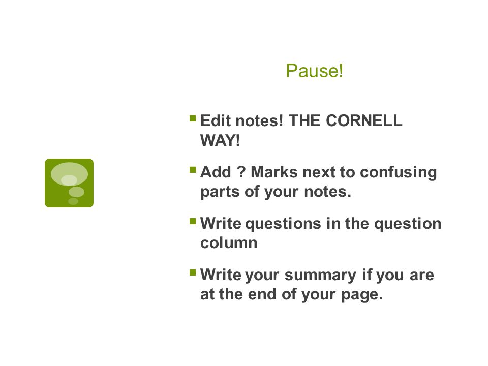 Pause.  Edit notes. THE CORNELL WAY.  Add . Marks next to confusing parts of your notes.