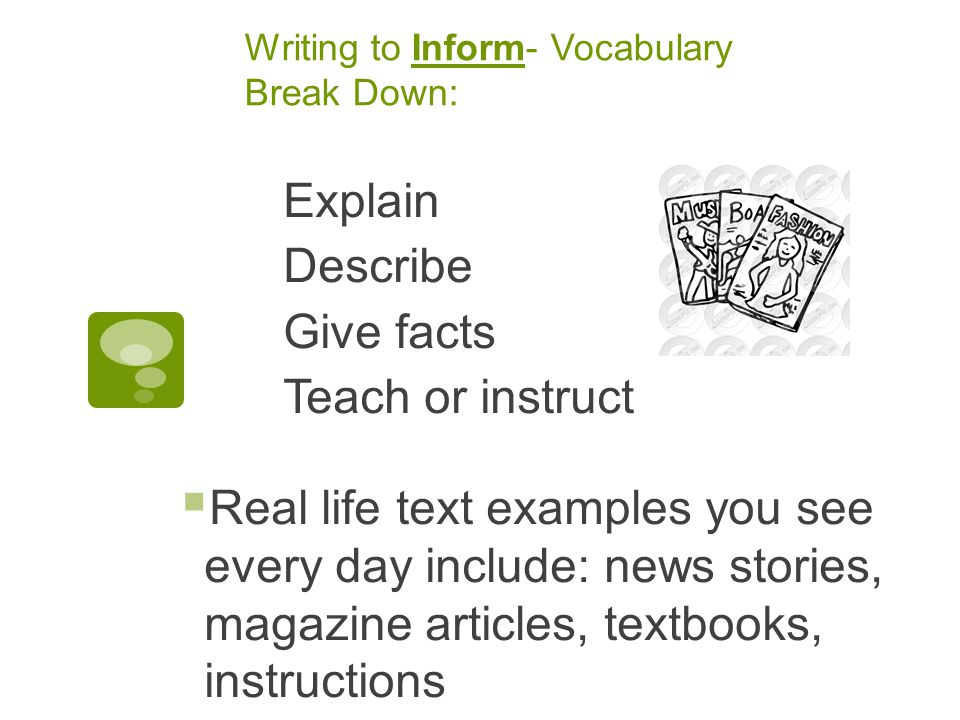 Writing to Inform- Vocabulary Break Down: Explain Describe Give facts Teach or instruct  Real life text examples you see every day include: news stories, magazine articles, textbooks, instructions