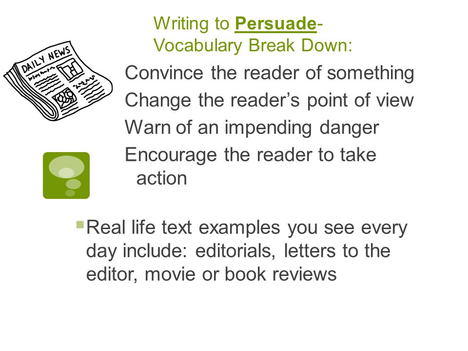 Writing to Persuade- Vocabulary Break Down: Convince the reader of something Change the reader's point of view Warn of an impending danger Encourage the reader to take action  Real life text examples you see every day include: editorials, letters to the editor, movie or book reviews