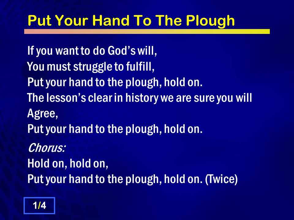 Put Your Hand To The Plough If you want to do God's will, You must struggle to fulfill, Put your hand to the plough, hold on.