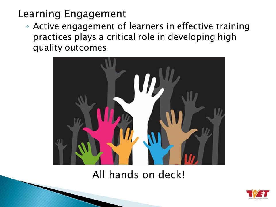 Learning Engagement ◦ Active engagement of learners in effective training practices plays a critical role in developing high quality outcomes All hands on deck!