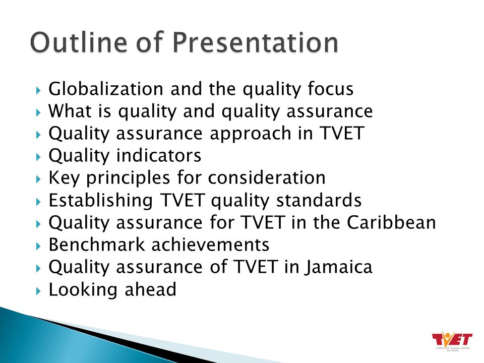  Globalization and the quality focus  What is quality and quality assurance  Quality assurance approach in TVET  Quality indicators  Key principles for consideration  Establishing TVET quality standards  Quality assurance for TVET in the Caribbean  Benchmark achievements  Quality assurance of TVET in Jamaica  Looking ahead