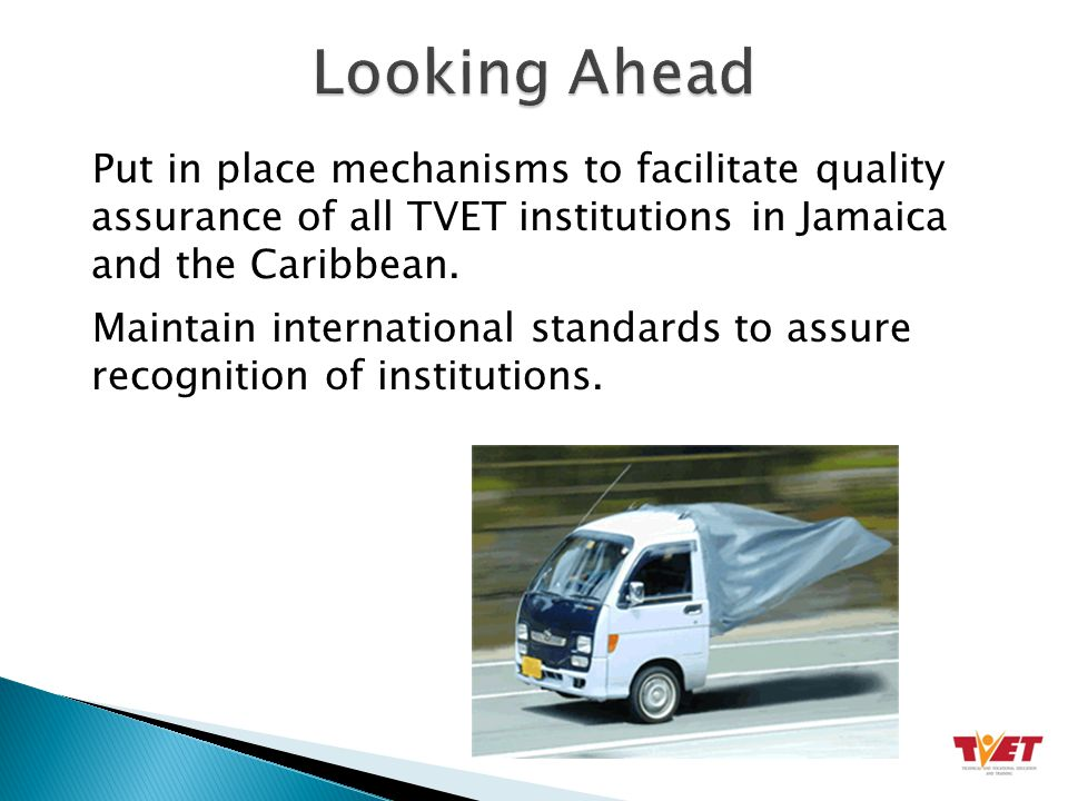 Put in place mechanisms to facilitate quality assurance of all TVET institutions in Jamaica and the Caribbean.