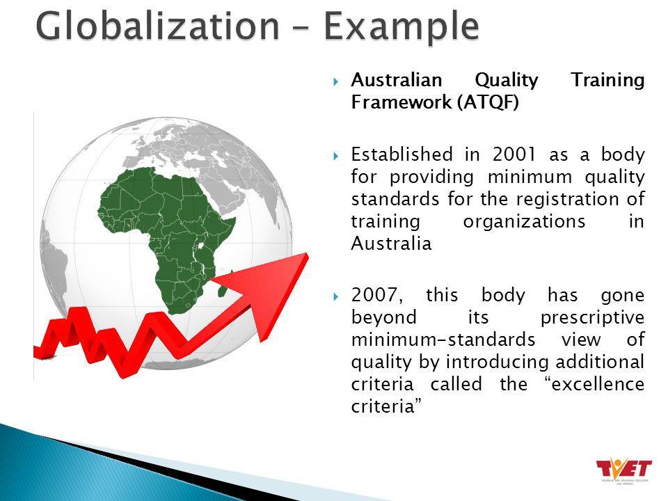  Australian Quality Training Framework (ATQF)  Established in 2001 as a body for providing minimum quality standards for the registration of training organizations in Australia  2007, this body has gone beyond its prescriptive minimum-standards view of quality by introducing additional criteria called the excellence criteria