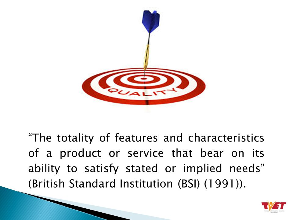 The totality of features and characteristics of a product or service that bear on its ability to satisfy stated or implied needs (British Standard Institution (BSI) (1991)).