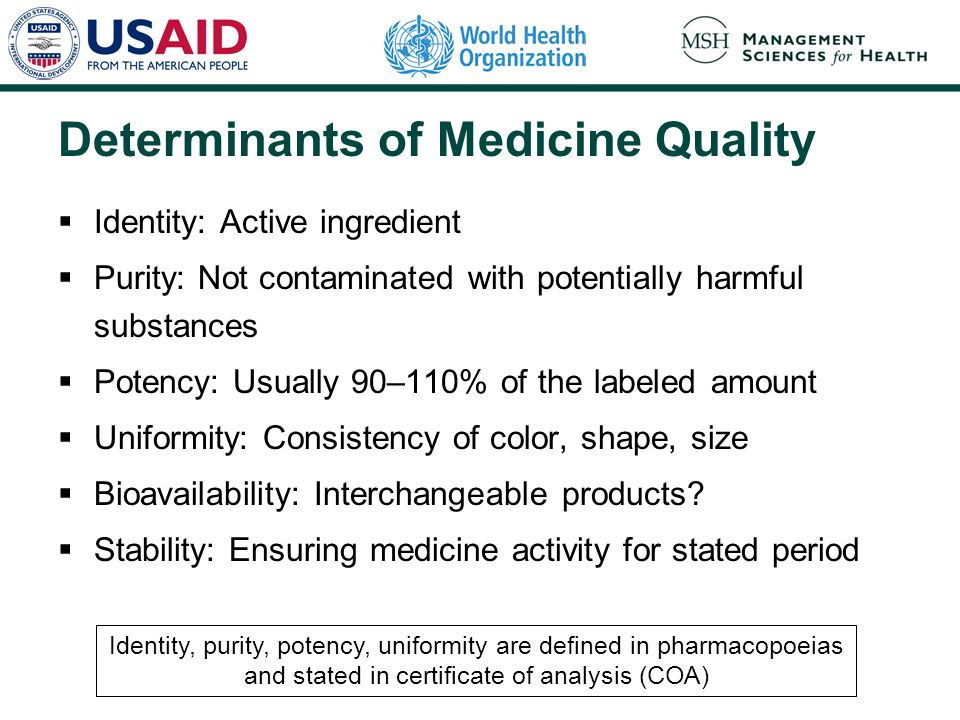 Determinants of Medicine Quality  Identity: Active ingredient  Purity: Not contaminated with potentially harmful substances  Potency: Usually 90–110% of the labeled amount  Uniformity: Consistency of color, shape, size  Bioavailability: Interchangeable products.
