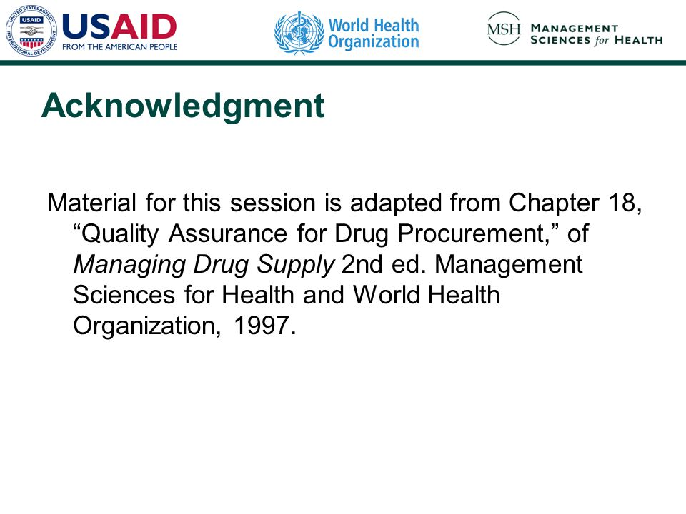 Acknowledgment Material for this session is adapted from Chapter 18, Quality Assurance for Drug Procurement, of Managing Drug Supply 2nd ed.
